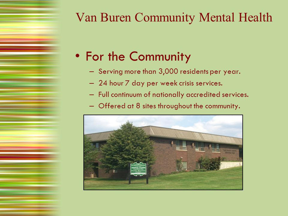 Van Buren Community Mental Health Assertive Community Treatment Employment Services and Supports Psychosocial Rehabilitation Services Emergency ServicesCrisis Residential Access ServicesCommunity Living Supports Home Based Wraparound Case ManagementSkill Building Outpatient TherapyPsychiatric Family SupportApplied Behavioral PreventionHealth Services ResidentialInpatient Hospital Full Continuum of National Accredited Services