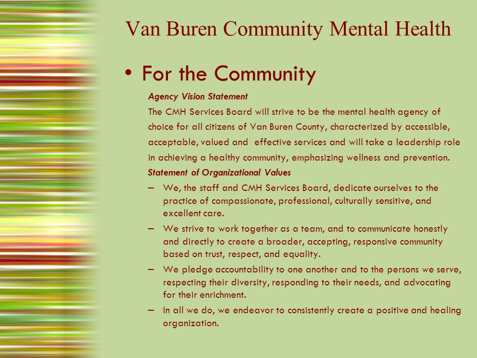 Van Buren Community Mental Health For the Community Agency Vision Statement The CMH Services Board will strive to be the mental health agency of choice for all citizens of Van Buren County, characterized by accessible, acceptable, valued and effective services and will take a leadership role in achieving a healthy community, emphasizing wellness and prevention.