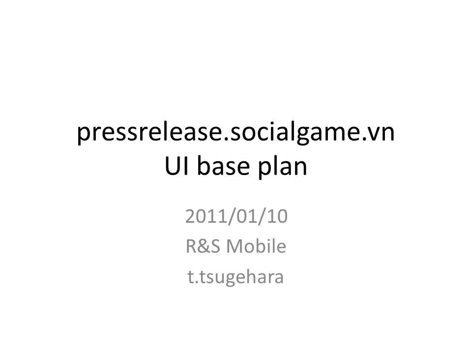 pressrelease.socialgame.vn UI base plan 2011/01/10 R&S Mobile t.tsugehara