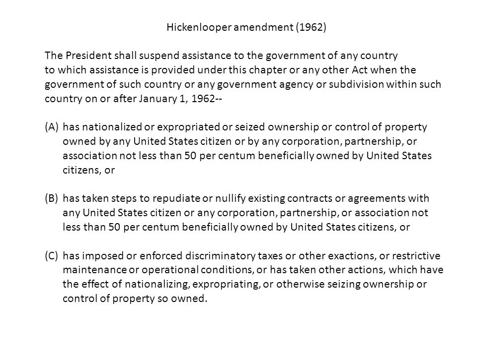 Hickenlooper amendment (1962) The President shall suspend assistance to the government of any country to which assistance is provided under this chapter or any other Act when the government of such country or any government agency or subdivision within such country on or after January 1, 1962-- (A)has nationalized or expropriated or seized ownership or control of property owned by any United States citizen or by any corporation, partnership, or association not less than 50 per centum beneficially owned by United States citizens, or (B)has taken steps to repudiate or nullify existing contracts or agreements with any United States citizen or any corporation, partnership, or association not less than 50 per centum beneficially owned by United States citizens, or (C)has imposed or enforced discriminatory taxes or other exactions, or restrictive maintenance or operational conditions, or has taken other actions, which have the effect of nationalizing, expropriating, or otherwise seizing ownership or control of property so owned.