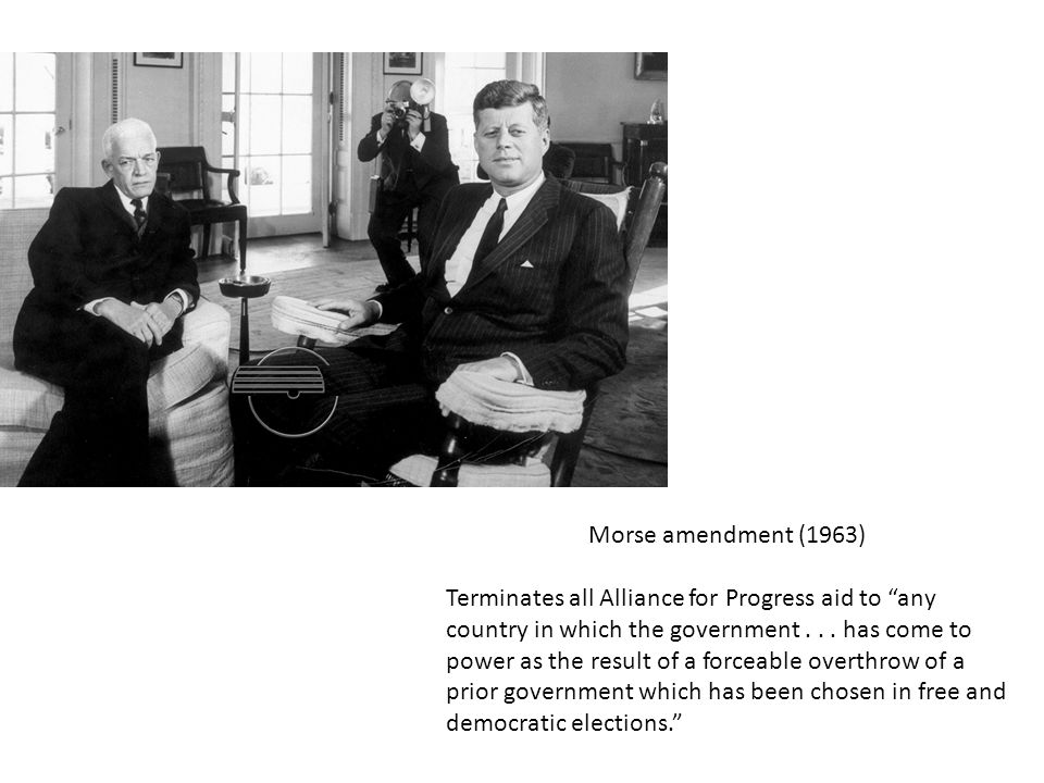 Morse amendment (1963) Terminates all Alliance for Progress aid to any country in which the government...