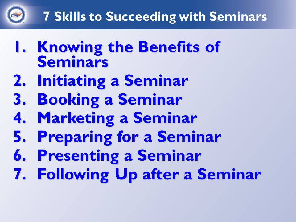 1.Knowing the Benefits of Seminars 2.Initiating a Seminar 3.Booking a Seminar 4.Marketing a Seminar 5.Preparing for a Seminar 6.Presenting a Seminar 7.Following Up after a Seminar 7 Skills to Succeeding with Seminars
