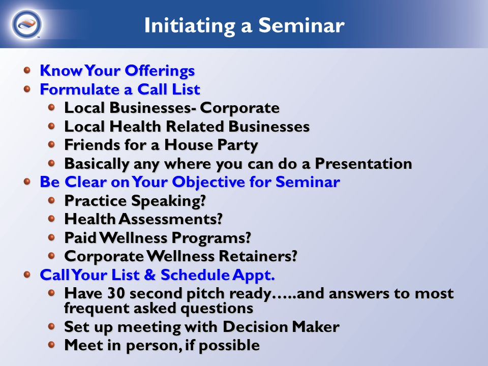 Schedule a 30 Minute Meeting Bring Documents Enforcing Your Objective VN Wellness Overview Taste of Wellness Sample Marketing Flyers Find out the ONE THING the Hosts of the Seminar Want Show them how that ONE THING can be Accomplished Lead them in the Path Register them on the VN Software with your Wellness Code – 30 Day Complimentary Trial Schedule 30 Minute Follow Up Call to walk them Through the Program Post Notes on VN Client Management on their Account Attempt to BOOK That day….if Complimentary If Paid Seminar…..send a recap of the arrangement and a contract – reach out to VN Contact Booking a Seminar
