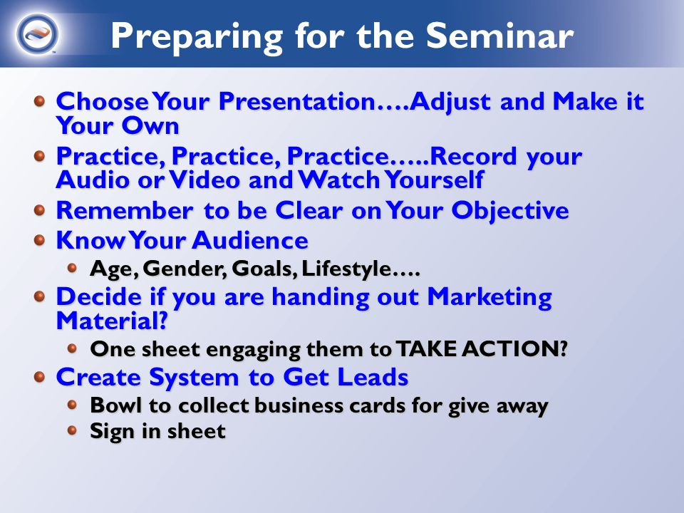 Choose Your Presentation….Adjust and Make it Your Own Practice, Practice, Practice…..Record your Audio or Video and Watch Yourself Remember to be Clear on Your Objective Know Your Audience Age, Gender, Goals, Lifestyle….
