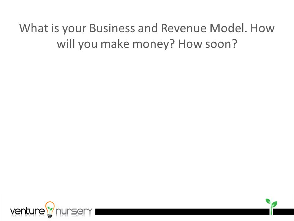 What is your Business and Revenue Model. How will you make money How soon