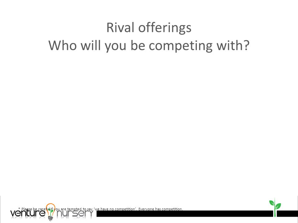 Rival offerings Who will you be competing with.