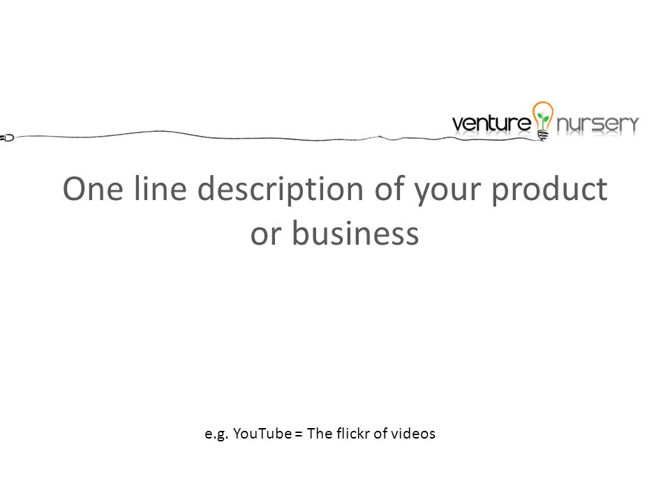 One line description of your product or business e.g. YouTube = The flickr of videos