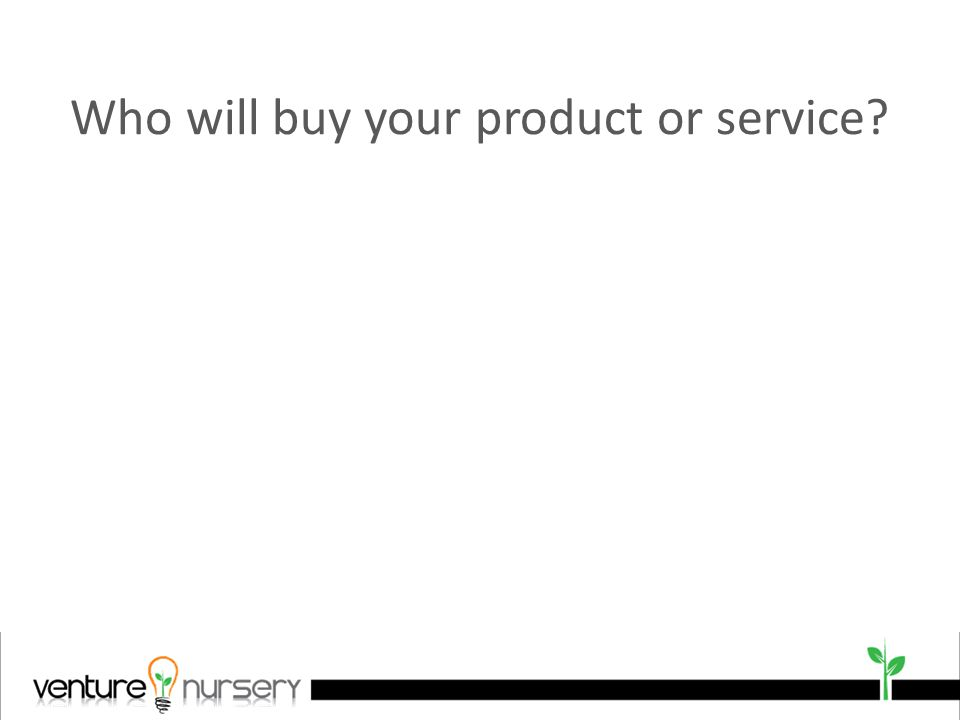Who will buy your product or service
