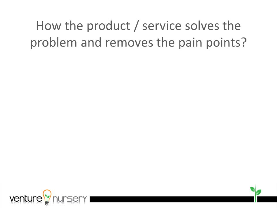 How the product / service solves the problem and removes the pain points