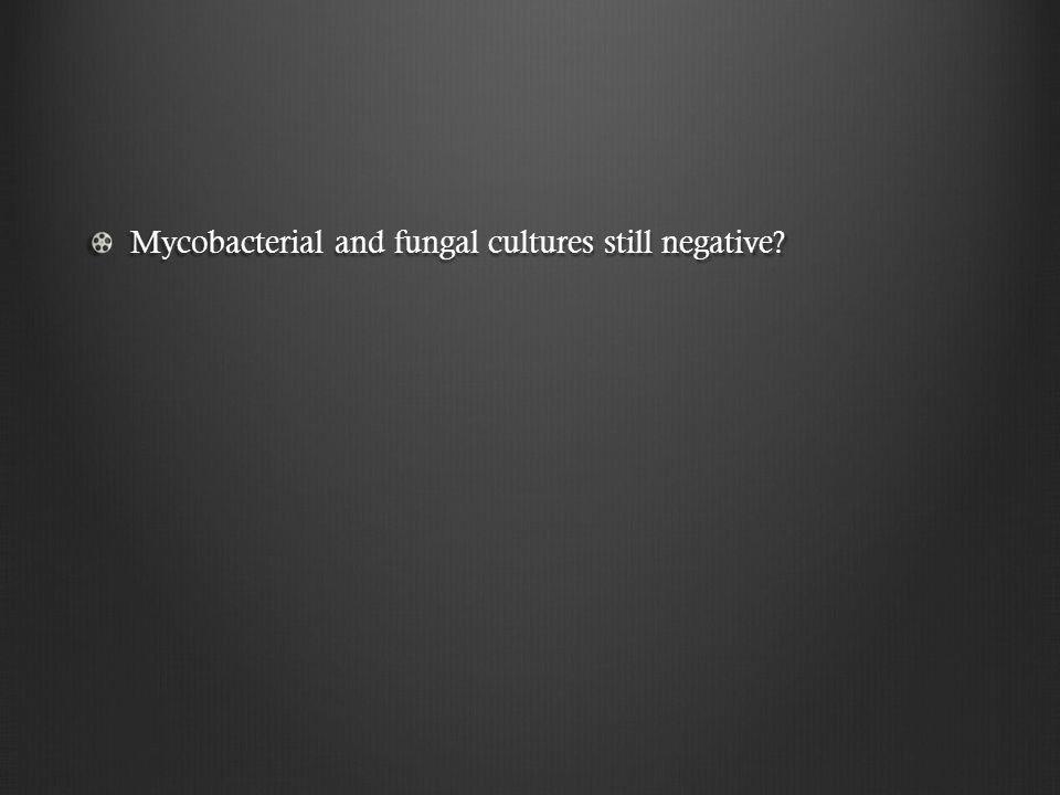 Mycobacterial and fungal cultures still negative