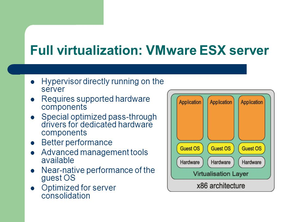 Full virtualization: VMware ESX server Hypervisor directly running on the server Requires supported hardware components Special optimized pass-through drivers for dedicated hardware components Better performance Advanced management tools available Near-native performance of the guest OS Optimized for server consolidation