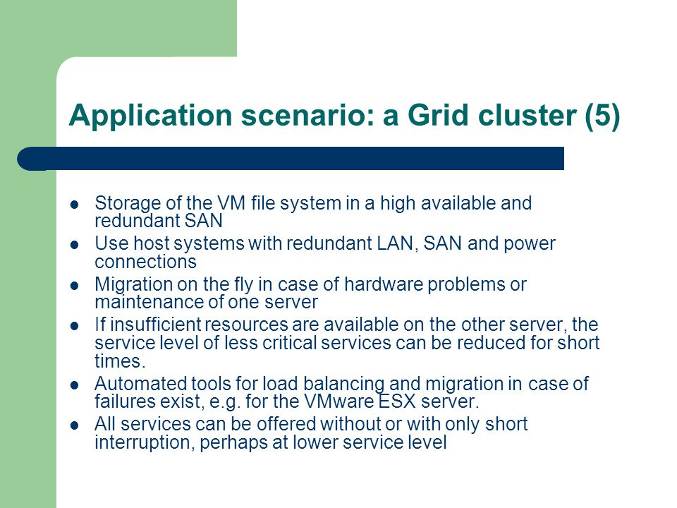 Application scenario: a Grid cluster (5) Storage of the VM file system in a high available and redundant SAN Use host systems with redundant LAN, SAN and power connections Migration on the fly in case of hardware problems or maintenance of one server If insufficient resources are available on the other server, the service level of less critical services can be reduced for short times.