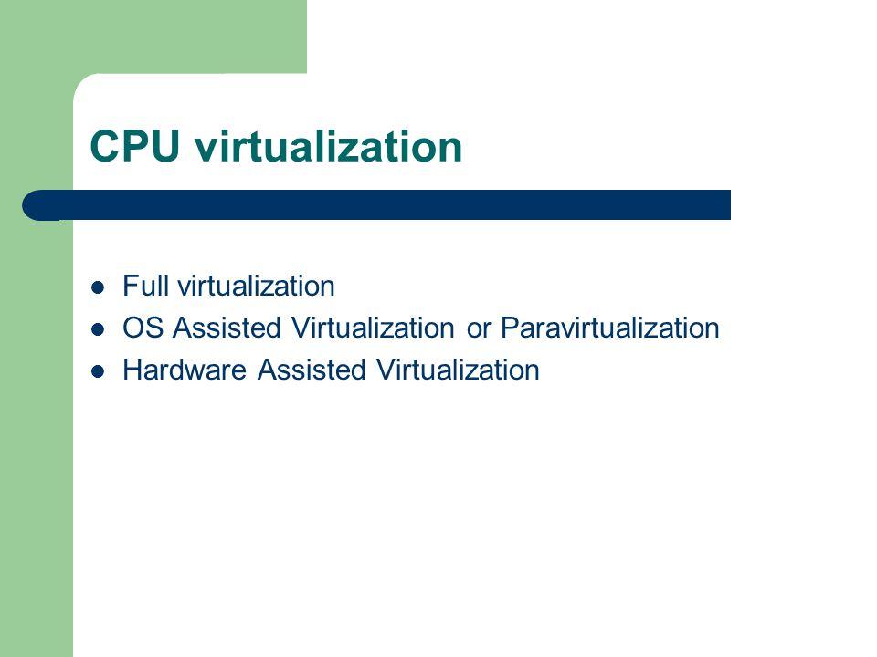 CPU virtualization Full virtualization OS Assisted Virtualization or Paravirtualization Hardware Assisted Virtualization