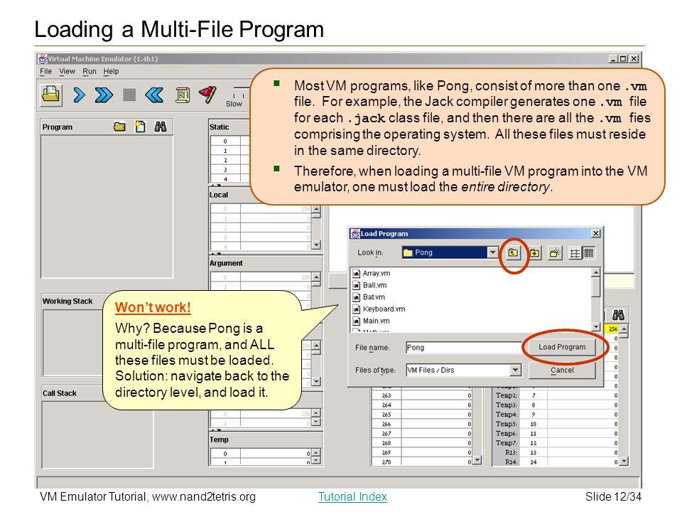 Slide 12/34VM Emulator Tutorial, www.nand2tetris.orgTutorial Index Loading a Multi-File Program  Most VM programs, like Pong, consist of more than on