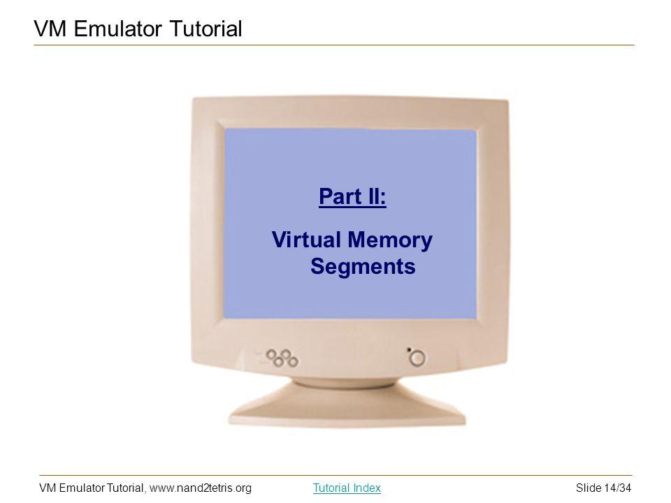 Slide 14/34VM Emulator Tutorial, www.nand2tetris.orgTutorial Index Part II: Virtual Memory Segments VM Emulator Tutorial