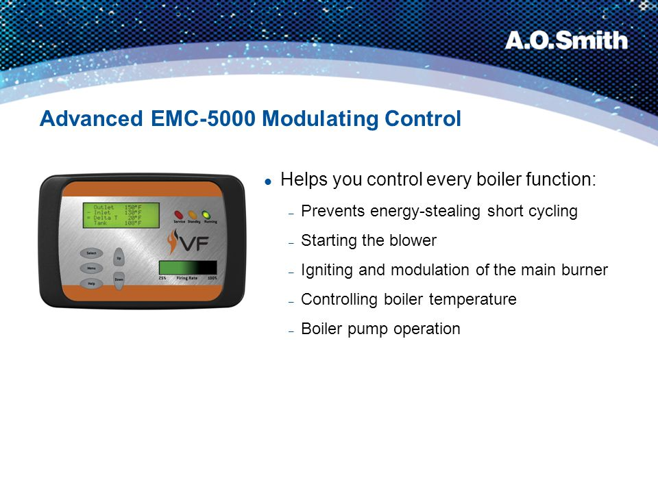 Advanced EMC-5000 Modulating Control Helps you control every boiler function: – Prevents energy-stealing short cycling – Starting the blower – Ignitin