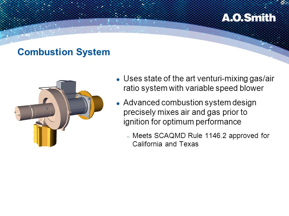 Combustion System Uses state of the art venturi-mixing gas/air ratio system with variable speed blower Advanced combustion system design precisely mix