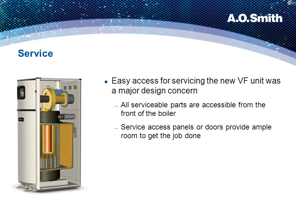 Service Easy access for servicing the new VF unit was a major design concern – All serviceable parts are accessible from the front of the boiler – Ser