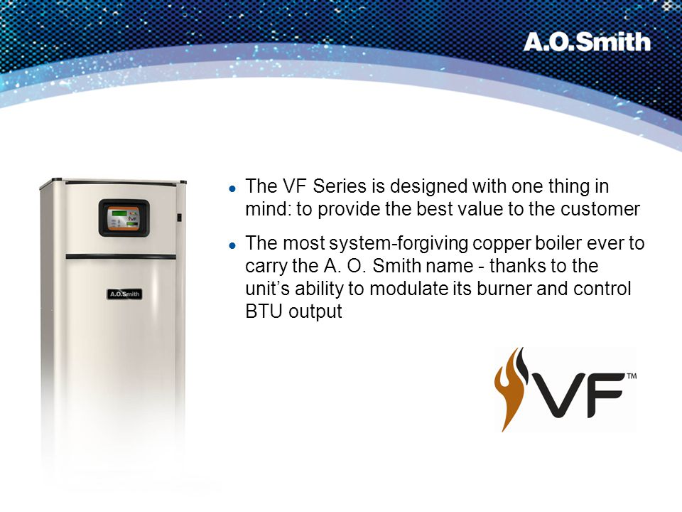 VF Series Boilers – Features Up to 88% efficiency with fully modulating burner 4:1 turndown for lower operating costs and efficient system operation