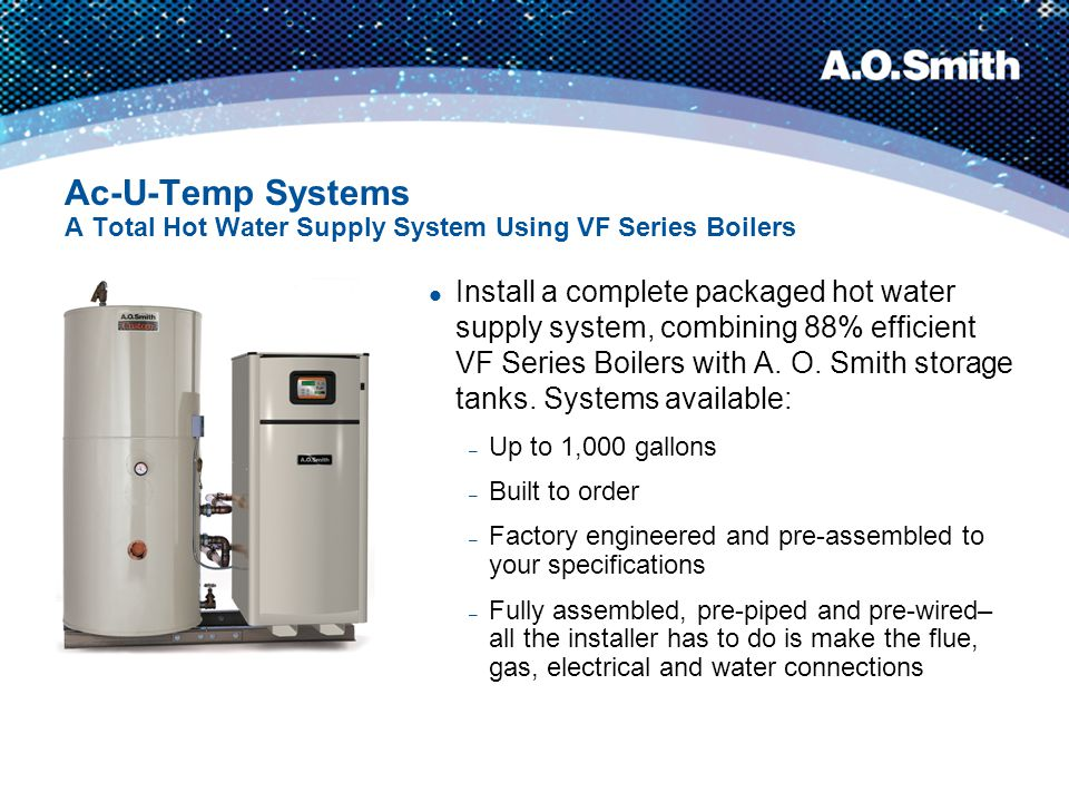 Ac-U-Temp Systems A Total Hot Water Supply System Using VF Series Boilers Install a complete packaged hot water supply system, combining 88% efficient
