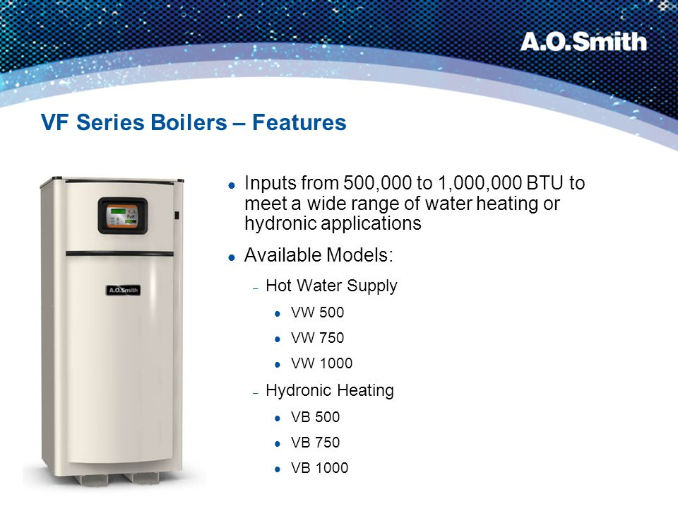 VF Series Boilers – Features Advanced Digital Control System for accurate temperature control and easy diagnostics – Displays current boiler status Boiler fault read-out Help screens if needed – Controls every electrical boiler function from ignition to pump operation
