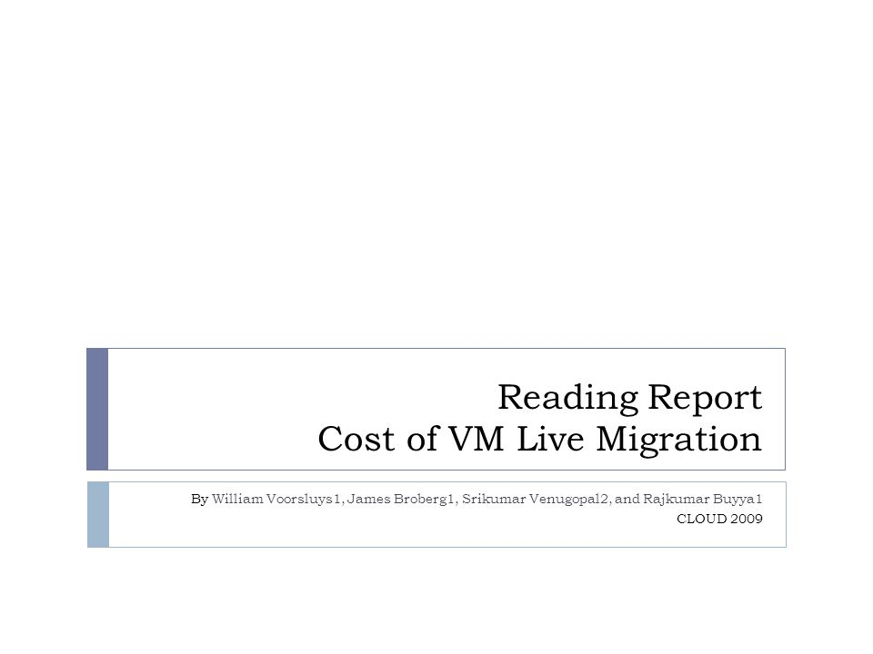 Reading Report Cost of VM Live Migration By William Voorsluys1, James Broberg1, Srikumar Venugopal2, and Rajkumar Buyya1 CLOUD 2009