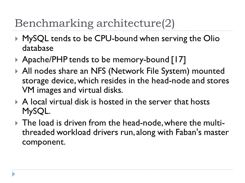 Benchmarking architecture(2)  MySQL tends to be CPU-bound when serving the Olio database  Apache/PHP tends to be memory-bound [17]  All nodes share an NFS (Network File System) mounted storage device, which resides in the head-node and stores VM images and virtual disks.
