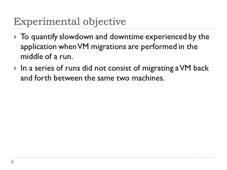 Experimental objective  To quantify slowdown and downtime experienced by the application when VM migrations are performed in the middle of a run.