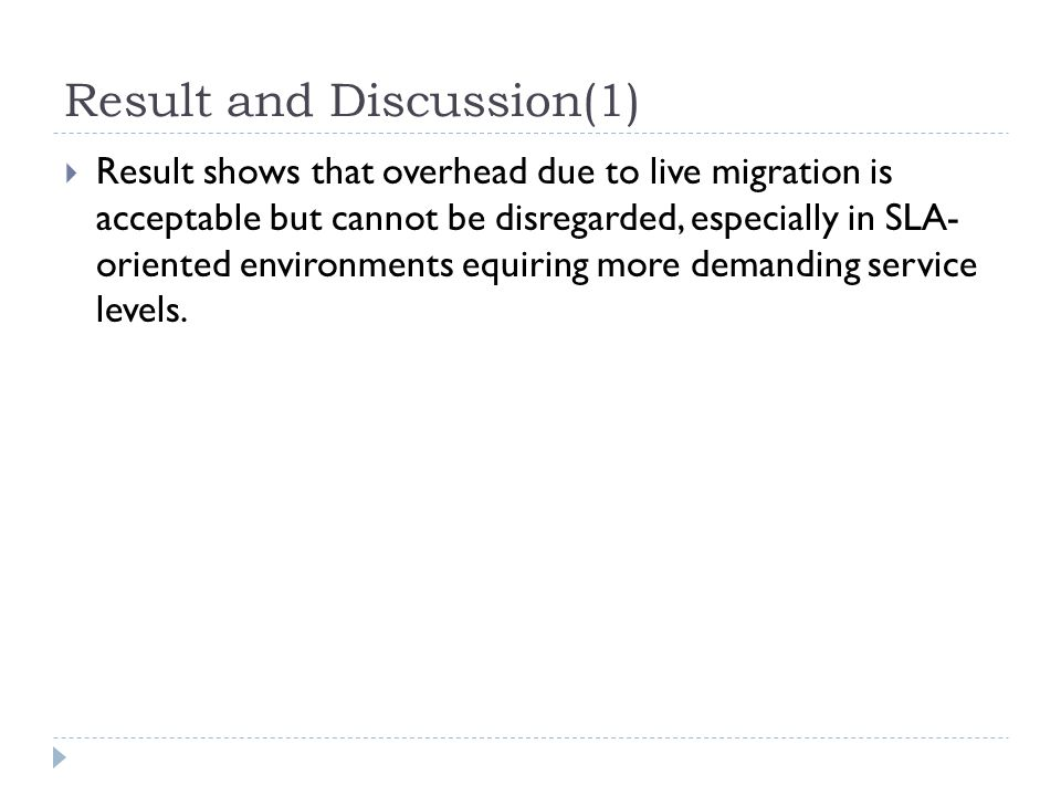 Result and Discussion(1)  Result shows that overhead due to live migration is acceptable but cannot be disregarded, especially in SLA- oriented environments equiring more demanding service levels.