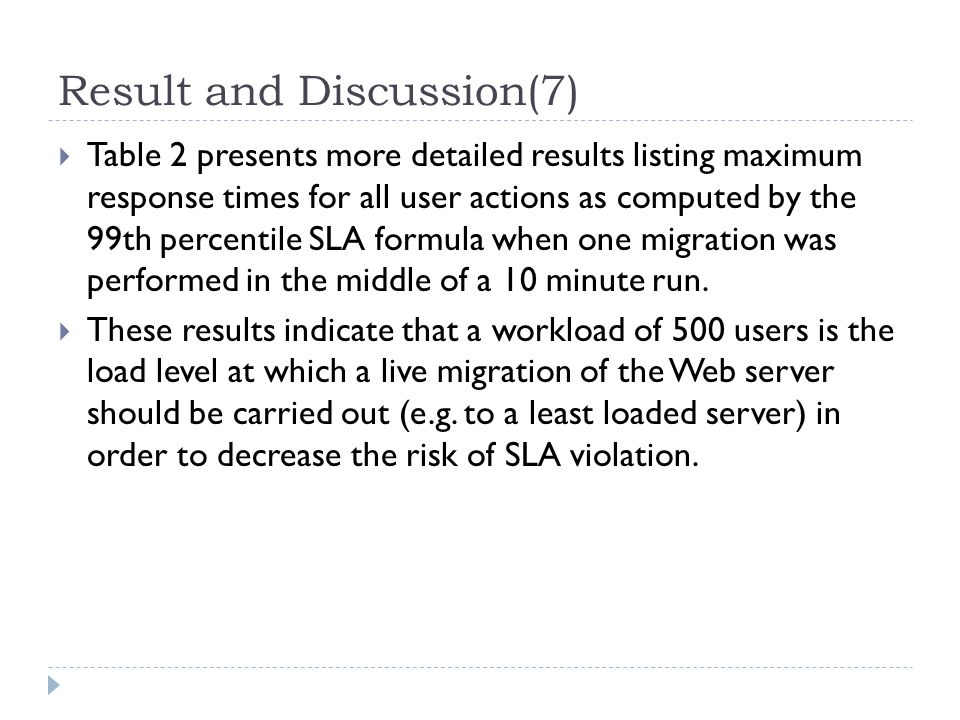 Result and Discussion(7)  Table 2 presents more detailed results listing maximum response times for all user actions as computed by the 99th percentile SLA formula when one migration was performed in the middle of a 10 minute run.