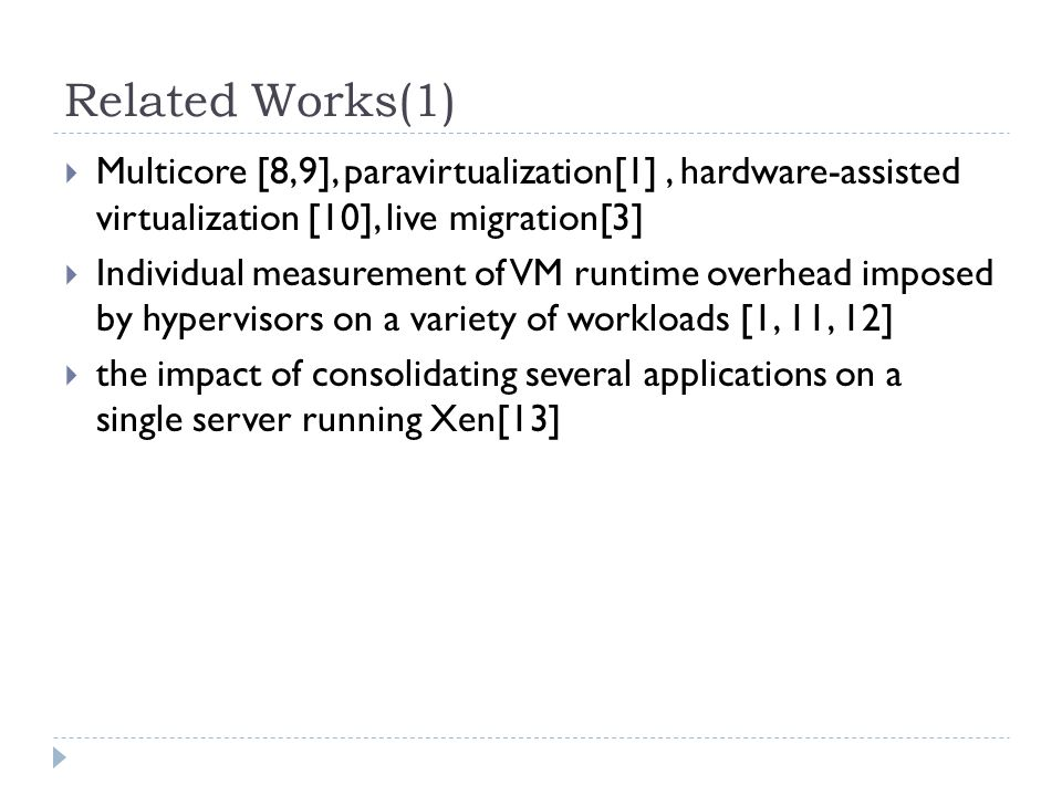 Related Works(1)  Multicore [8,9], paravirtualization[1], hardware-assisted virtualization [10], live migration[3]  Individual measurement of VM runtime overhead imposed by hypervisors on a variety of workloads [1, 11, 12]  the impact of consolidating several applications on a single server running Xen[13]