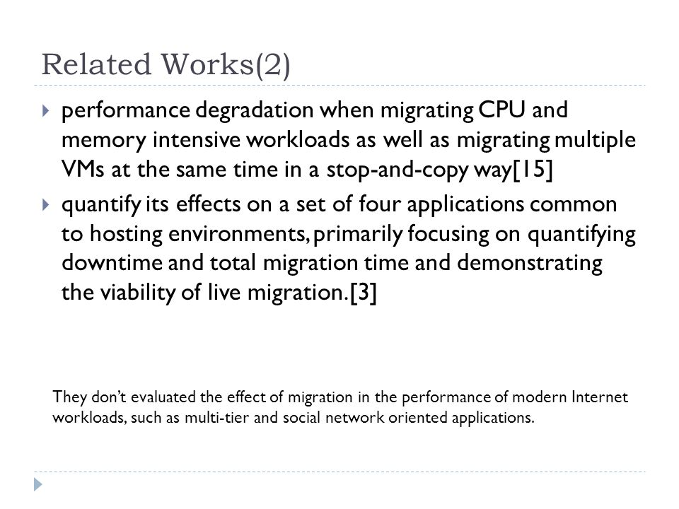 Related Works(2)  performance degradation when migrating CPU and memory intensive workloads as well as migrating multiple VMs at the same time in a stop-and-copy way[15]  quantify its effects on a set of four applications common to hosting environments, primarily focusing on quantifying downtime and total migration time and demonstrating the viability of live migration.[3] They don't evaluated the effect of migration in the performance of modern Internet workloads, such as multi-tier and social network oriented applications.