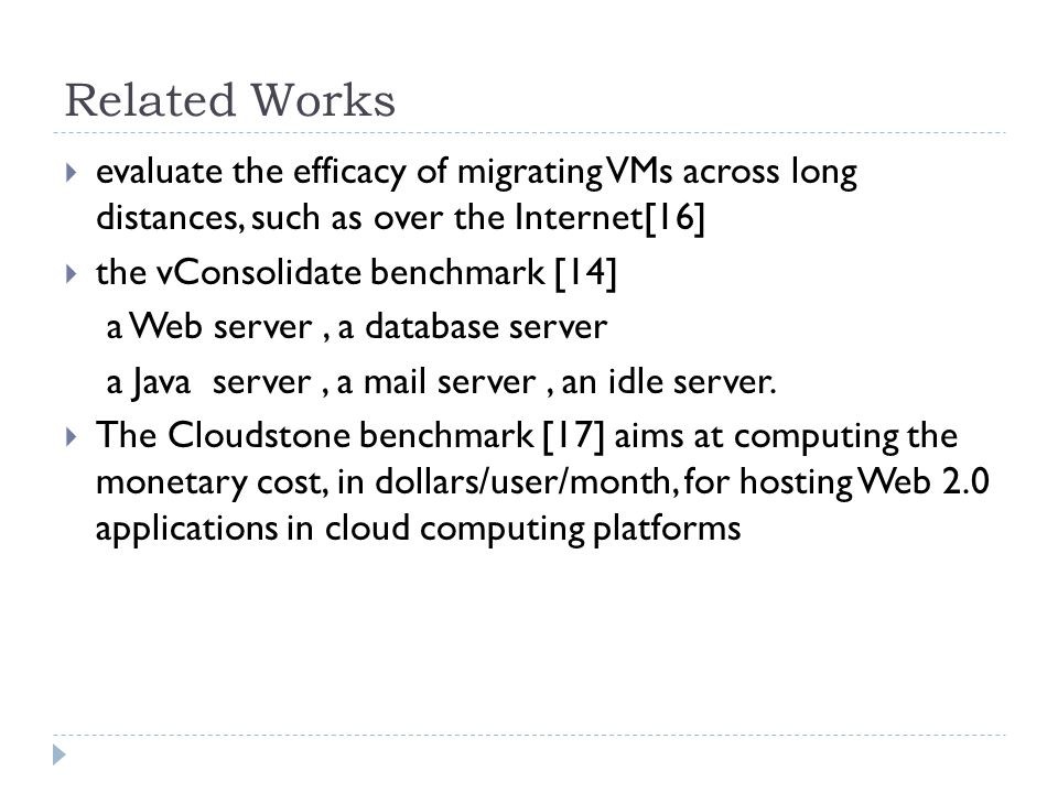 Related Works  evaluate the efficacy of migrating VMs across long distances, such as over the Internet[16]  the vConsolidate benchmark [14] a Web server, a database server a Java server, a mail server, an idle server.