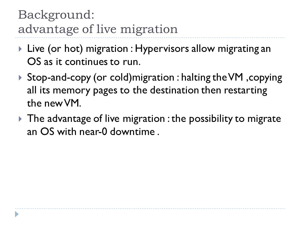 Background: advantage of live migration  Live (or hot) migration : Hypervisors allow migrating an OS as it continues to run.
