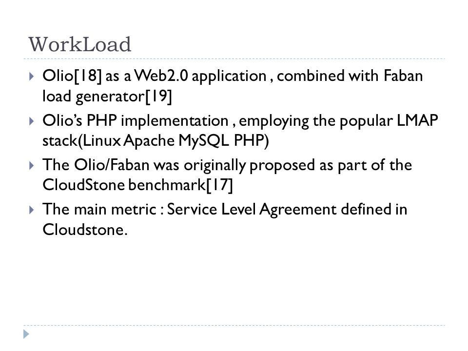 WorkLoad  Olio[18] as a Web2.0 application, combined with Faban load generator[19]  Olio's PHP implementation, employing the popular LMAP stack(Linux Apache MySQL PHP)  The Olio/Faban was originally proposed as part of the CloudStone benchmark[17]  The main metric : Service Level Agreement defined in Cloudstone.
