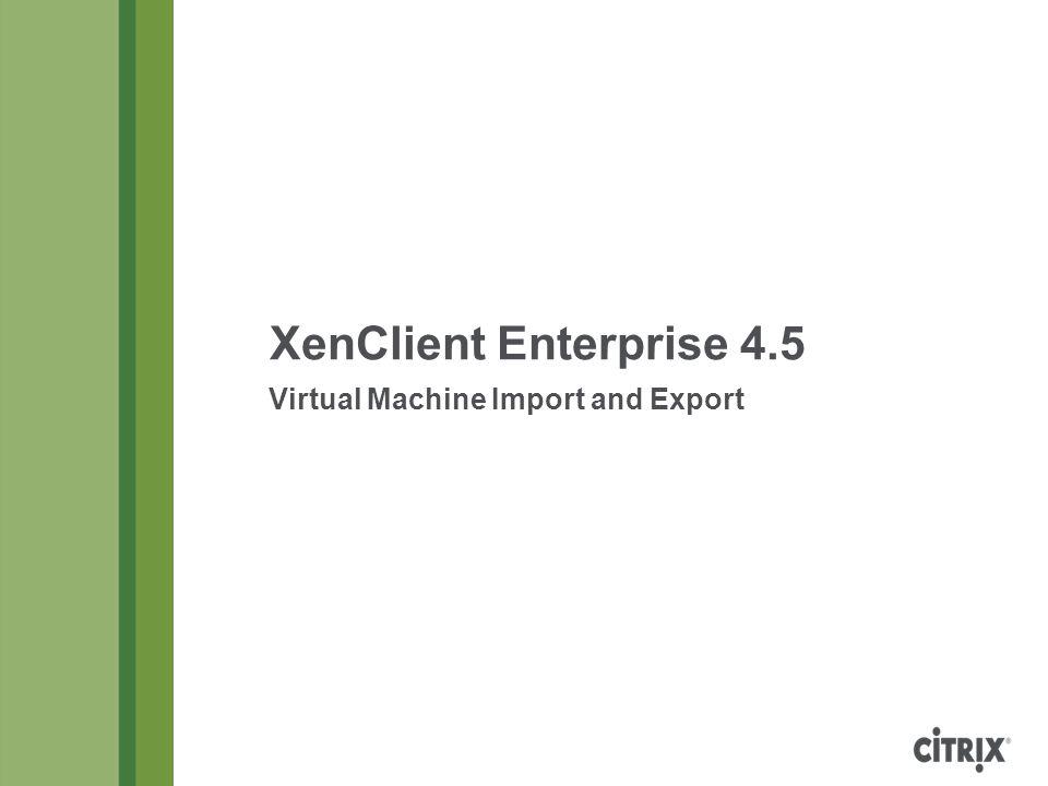 XenClient Enterprise 4.5 Virtual Machine Import and Export