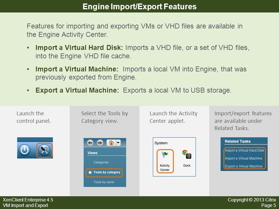 XenClient Enterprise 4.5 VM Import and Export Copyright © 2013 Citrix Page 5 Engine Import/Export Features Features for importing and exporting VMs or