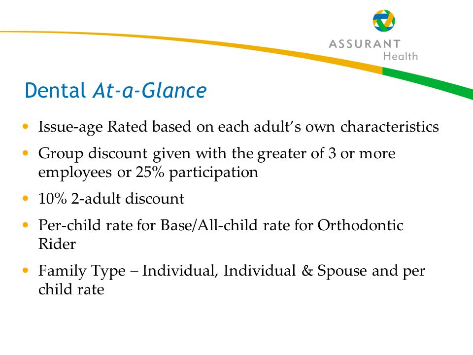 17 Dental At-a-Glance Issue-age Rated based on each adult's own characteristics Group discount given with the greater of 3 or more employees or 25% participation 10% 2-adult discount Per-child rate for Base/All-child rate for Orthodontic Rider Family Type – Individual, Individual & Spouse and per child rate
