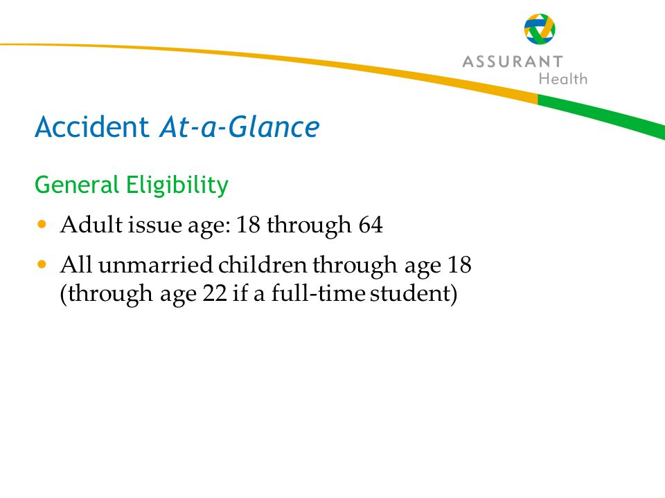 27 Accident At-a-Glance General Eligibility Adult issue age: 18 through 64 All unmarried children through age 18 (through age 22 if a full-time student)