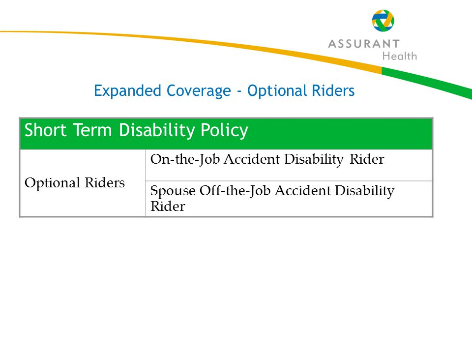 39 Short Term Disability Policy Optional Riders On-the-Job Accident Disability Rider Spouse Off-the-Job Accident Disability Rider Expanded Coverage - Optional Riders