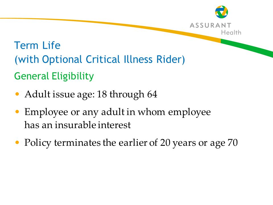 40 Term Life (with Optional Critical Illness Rider) General Eligibility Adult issue age: 18 through 64 Employee or any adult in whom employee has an insurable interest Policy terminates the earlier of 20 years or age 70