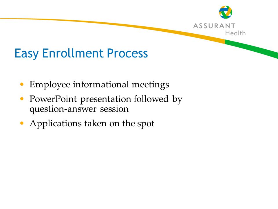 45 Easy Enrollment Process Employee informational meetings PowerPoint presentation followed by question-answer session Applications taken on the spot