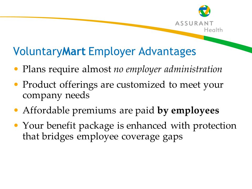 8 VoluntaryMart Employer Advantages You decide which products to offer Your employees choose and pay for the ones they want Convenient employee worksite enrollment Policies are mailed directly to employees
