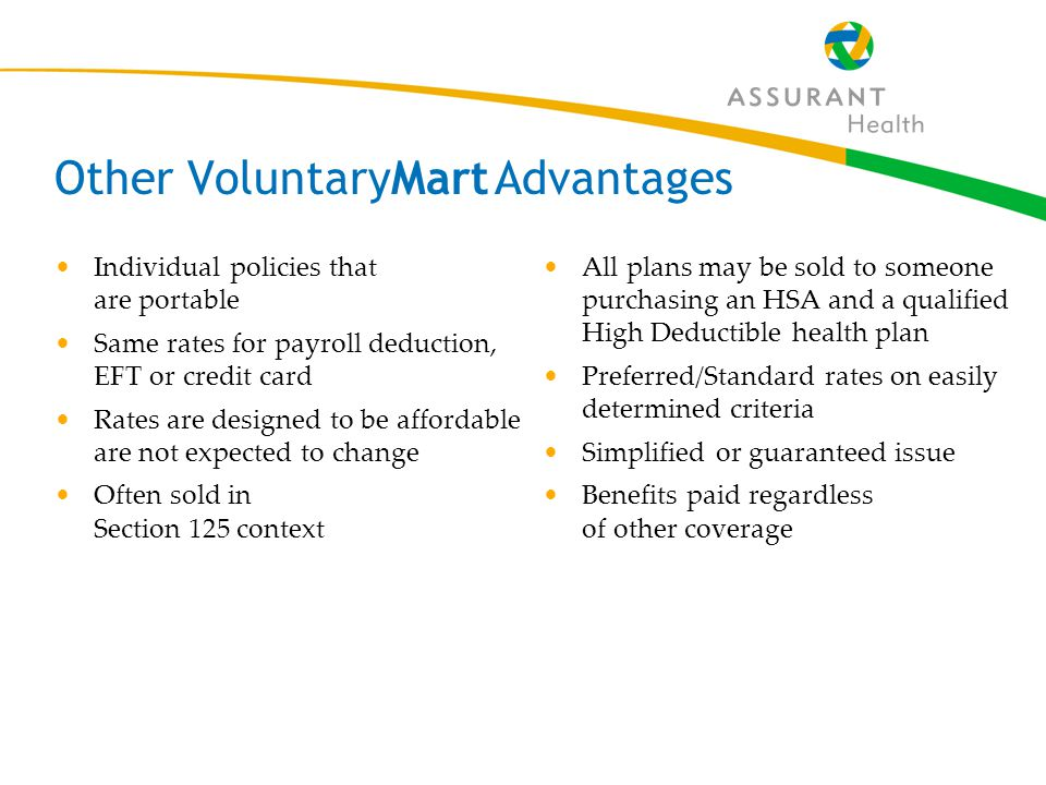 9 Other VoluntaryMart Advantages Individual policies that are portable Same rates for payroll deduction, EFT or credit card Rates are designed to be affordable are not expected to change Often sold in Section 125 context All plans may be sold to someone purchasing an HSA and a qualified High Deductible health plan Preferred/Standard rates on easily determined criteria Simplified or guaranteed issue Benefits paid regardless of other coverage