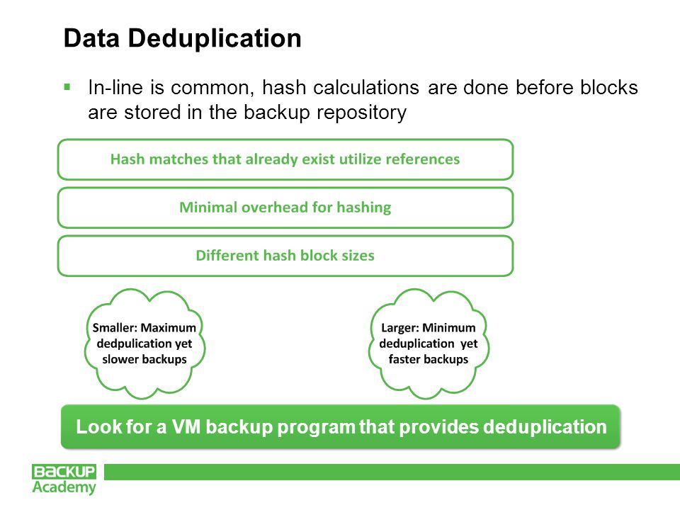 Data Deduplication  In-line is common, hash calculations are done before blocks are stored in the backup repository Look for a VM backup program that provides deduplication