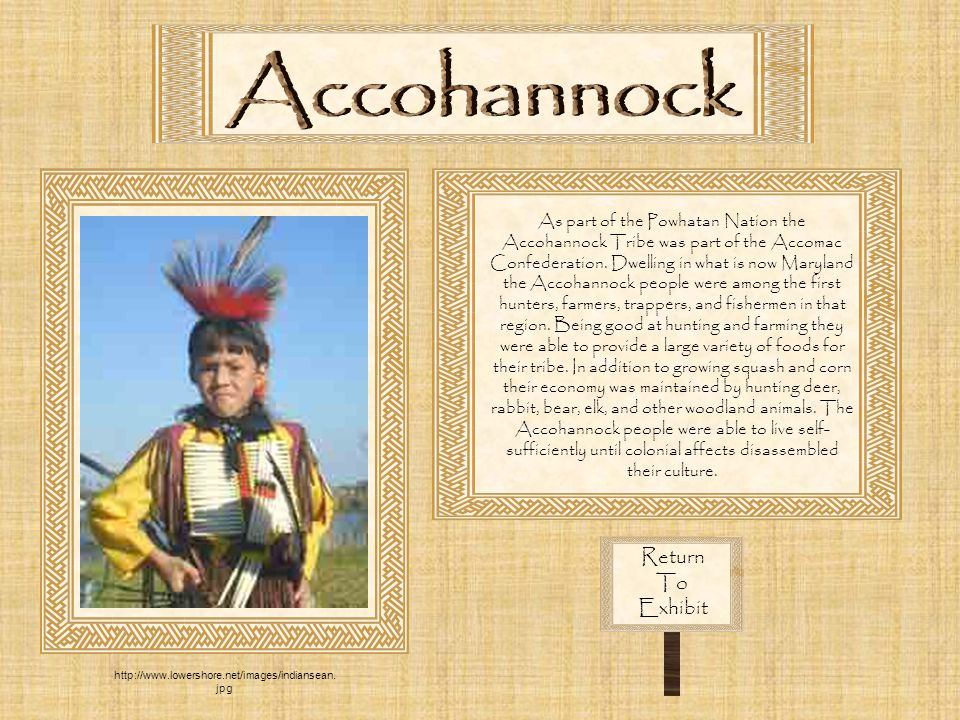 Return To Exhibit As part of the Powhatan Nation the Accohannock Tribe was part of the Accomac Confederation. Dwelling in what is now Maryland the Acc