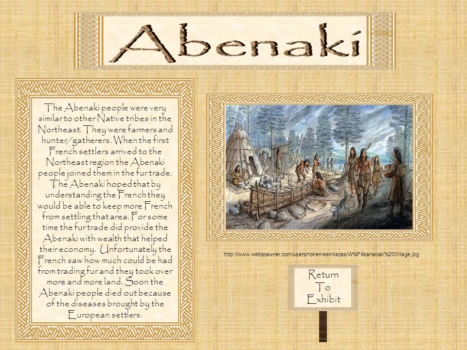 Return To Exhibit The Abenaki people were very similar to other Native tribes in the Northeast. They were farmers and hunter/gatherers. When the first