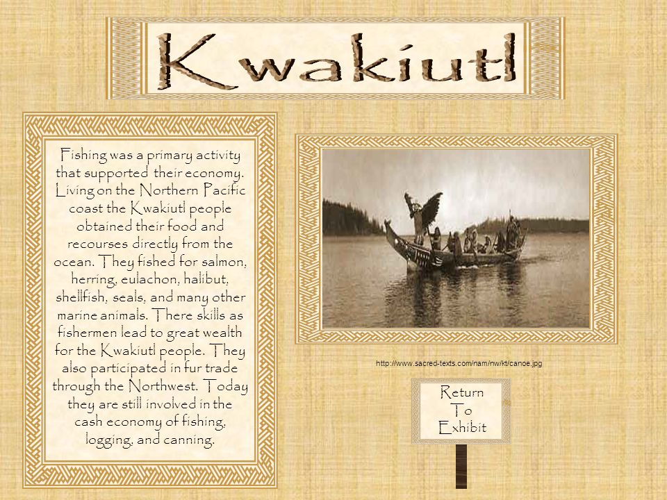 Return To Exhibit Fishing was a primary activity that supported their economy. Living on the Northern Pacific coast the Kwakiutl people obtained their