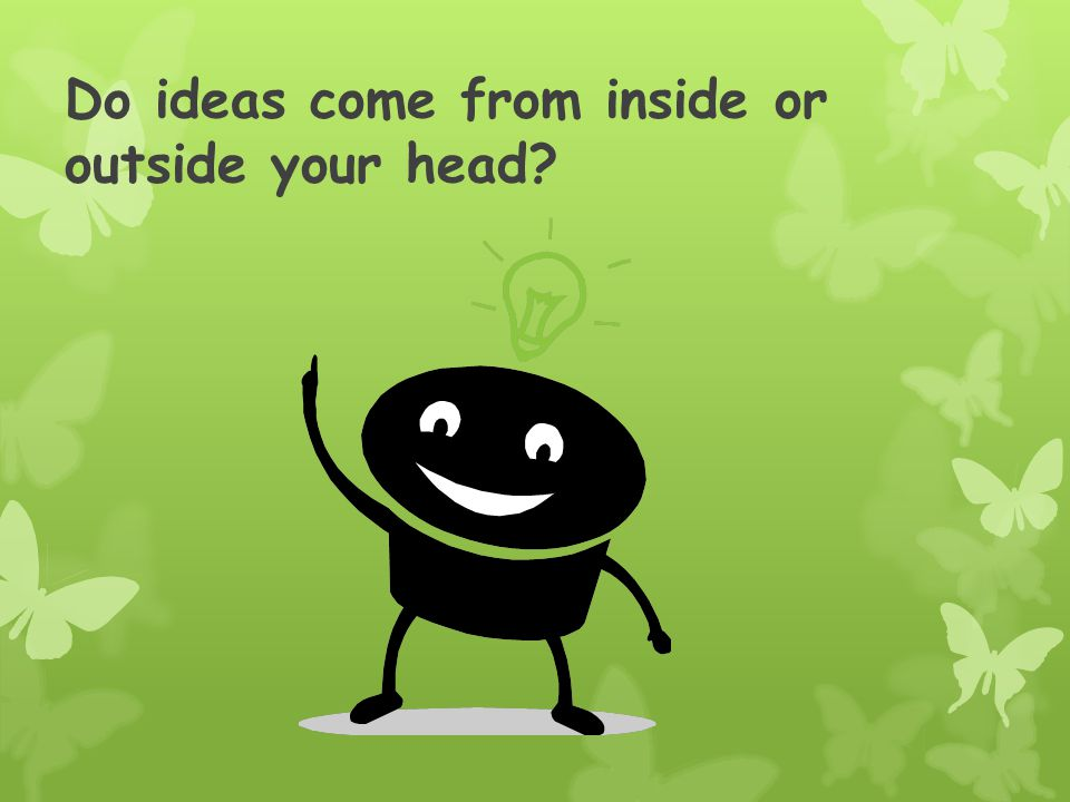 Do ideas come from inside or outside your head?
