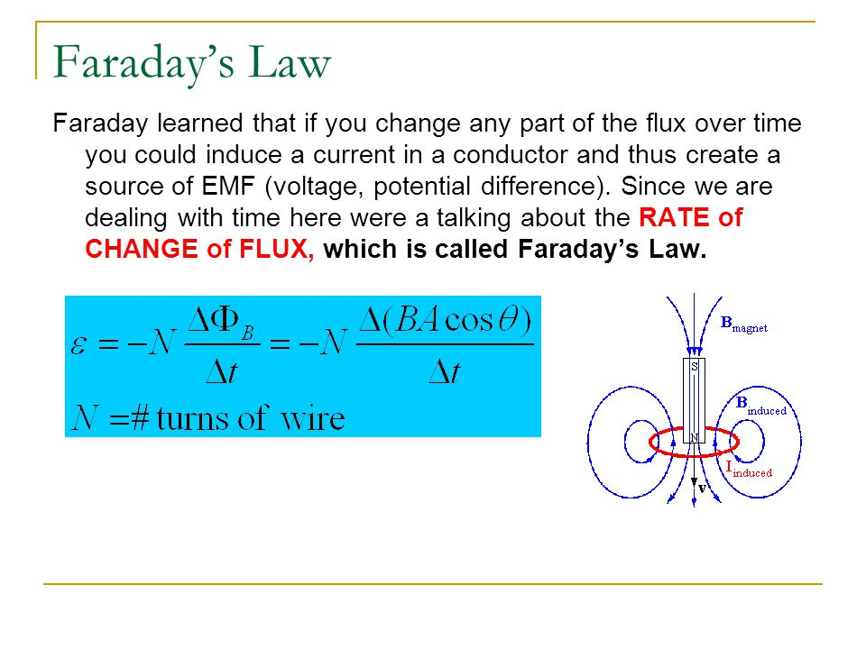Faraday's Law Faraday learned that if you change any part of the flux over time you could induce a current in a conductor and thus create a source of EMF (voltage, potential difference).